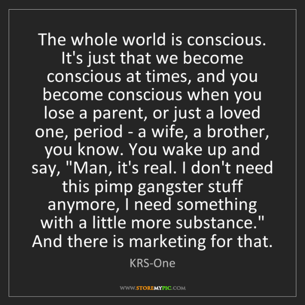 KRS-One: The whole world is conscious. It's just that we become...