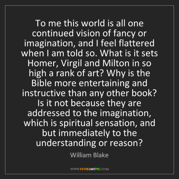 William Blake: To me this world is all one continued vision of fancy...