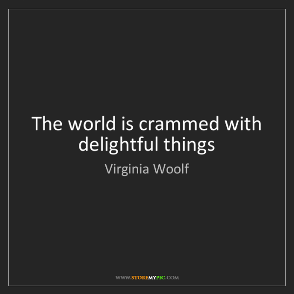 Virginia Woolf: The world is crammed with delightful things