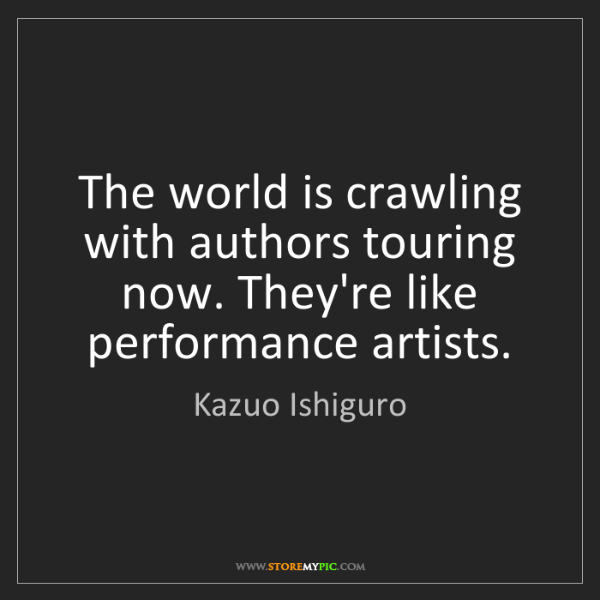Kazuo Ishiguro: The world is crawling with authors touring now. They're...