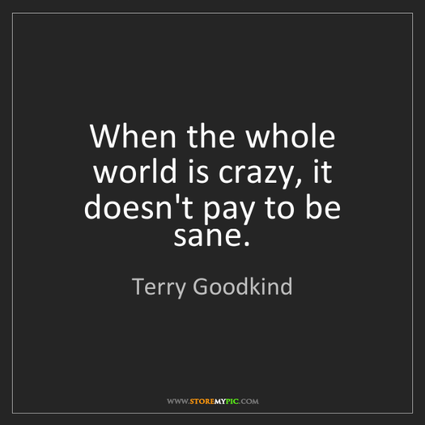 Terry Goodkind: When the whole world is crazy, it doesn't pay to be sane.