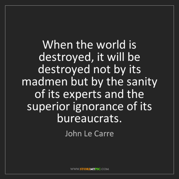 John Le Carre: When the world is destroyed, it will be destroyed not...