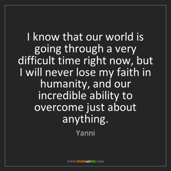 Yanni: I know that our world is going through a very difficult...