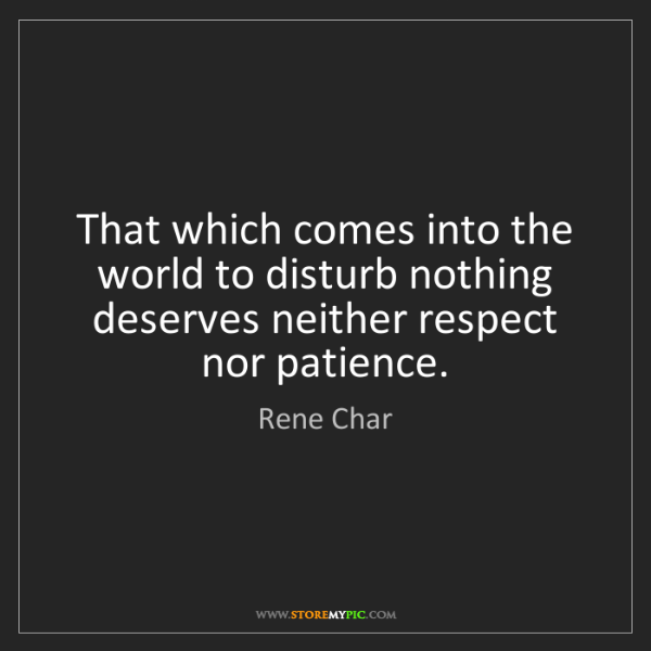 Rene Char: That which comes into the world to disturb nothing deserves...