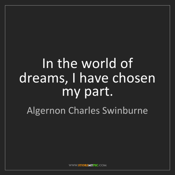 Algernon Charles Swinburne: In the world of dreams, I have chosen my part.
