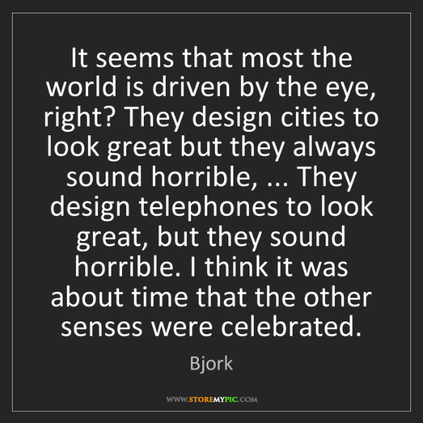 Bjork: It seems that most the world is driven by the eye, right?...