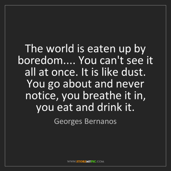 Georges Bernanos: The world is eaten up by boredom.... You can't see it...
