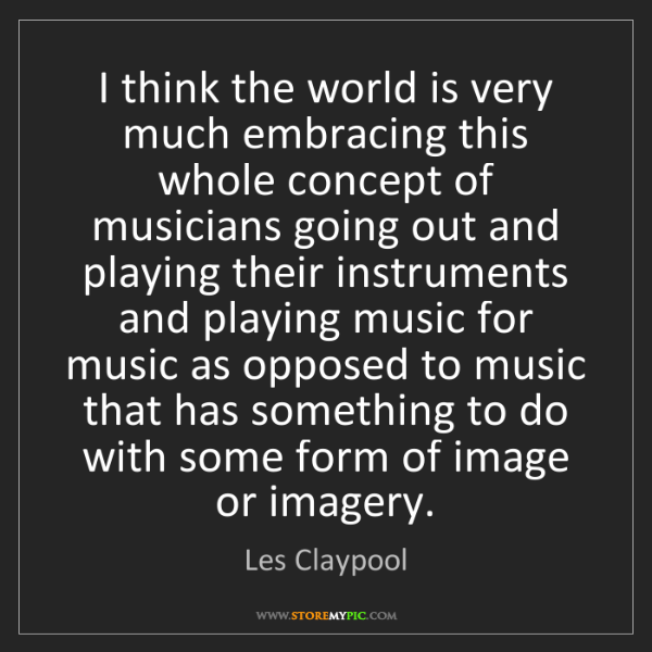 Les Claypool: I think the world is very much embracing this whole concept...