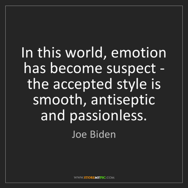 Joe Biden: In this world, emotion has become suspect - the accepted...