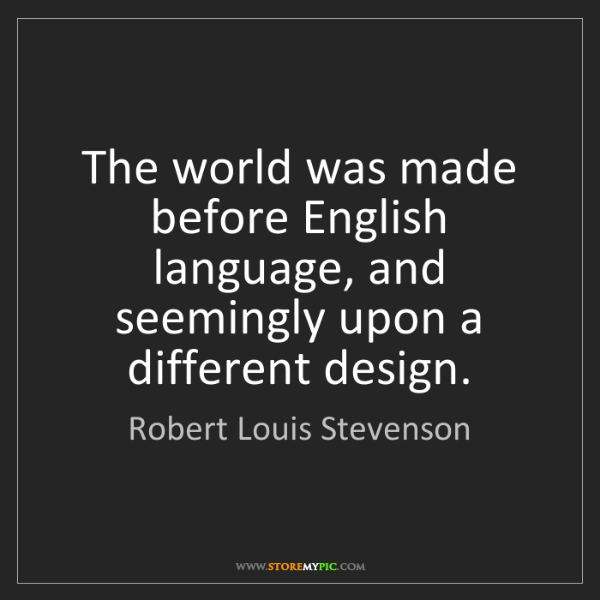 Robert Louis Stevenson: The world was made before English language, and seemingly...
