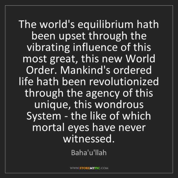 Baha'u'llah: The world's equilibrium hath been upset through the vibrating...