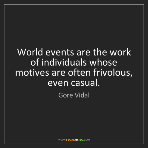 Gore Vidal: World events are the work of individuals whose motives...