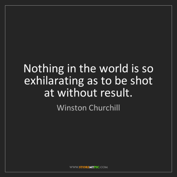 Winston Churchill: Nothing in the world is so exhilarating as to be shot...