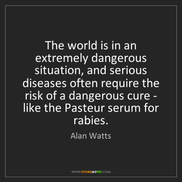 Alan Watts: The world is in an extremely dangerous situation, and...