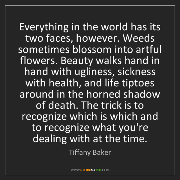 Tiffany Baker: Everything in the world has its two faces, however. Weeds...