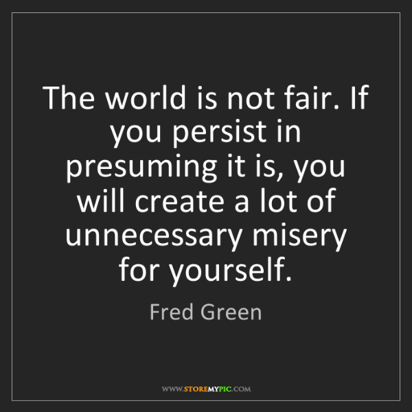 Fred Green: The world is not fair. If you persist in presuming it...