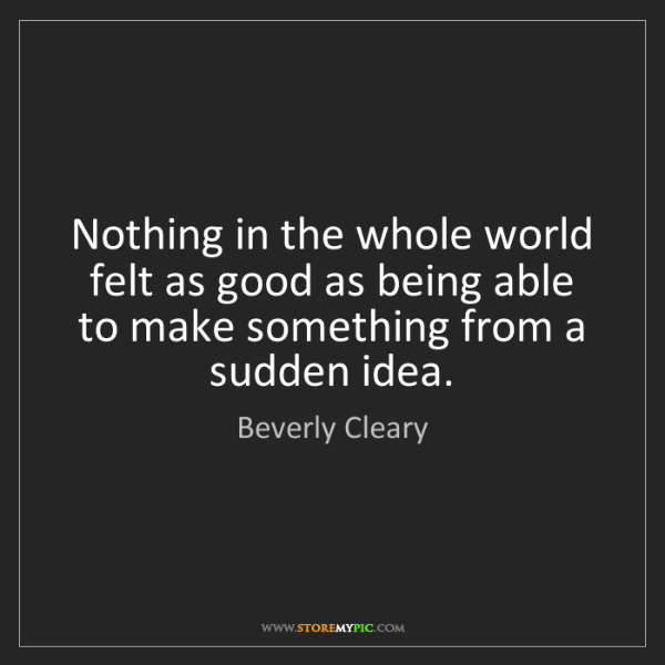 Beverly Cleary: Nothing in the whole world felt as good as being able...
