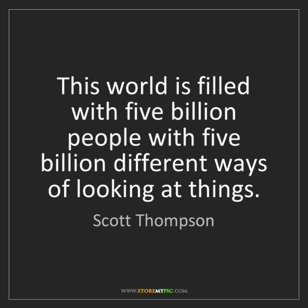 Scott Thompson: This world is filled with five billion people with five...