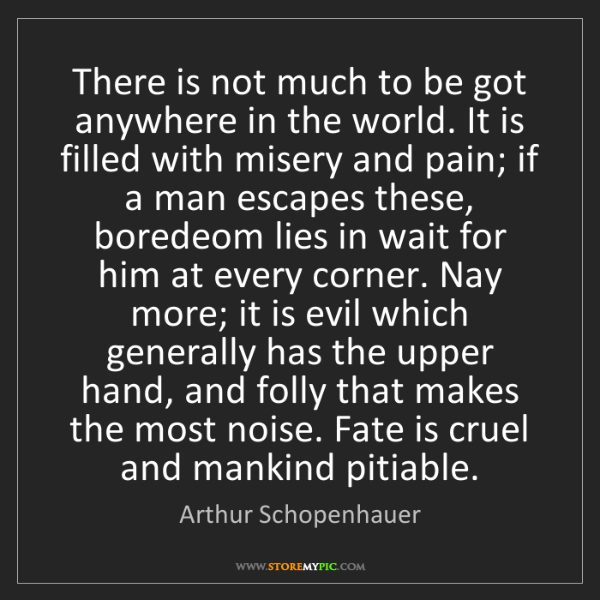 Arthur Schopenhauer: There is not much to be got anywhere in the world. It...