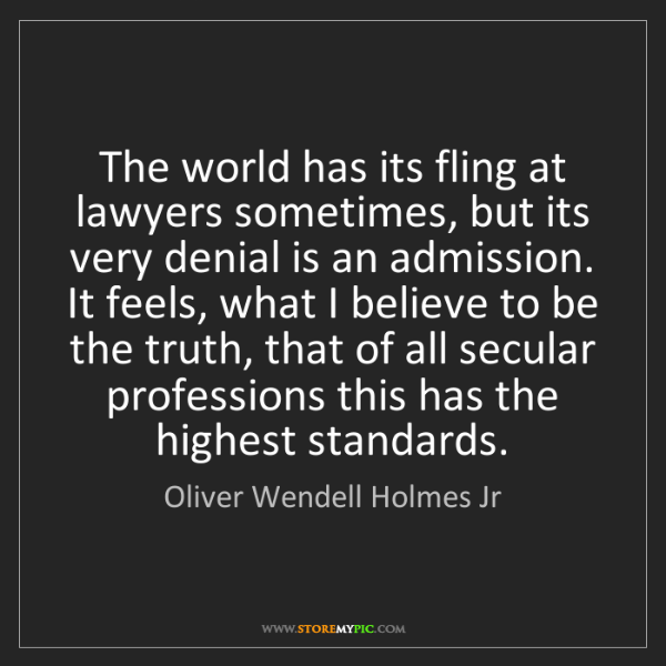 Oliver Wendell Holmes Jr: The world has its fling at lawyers sometimes, but its...