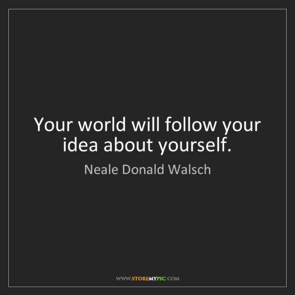 Neale Donald Walsch: Your world will follow your idea about yourself.