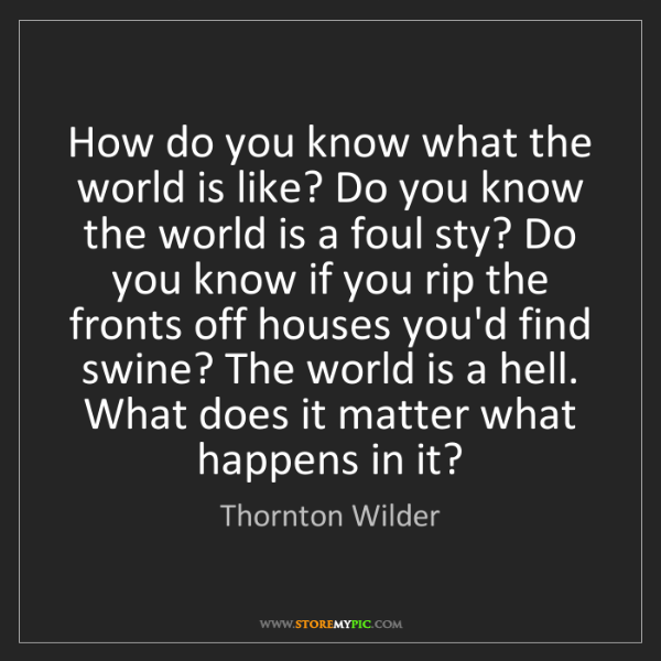 Thornton Wilder: How do you know what the world is like? Do you know the...