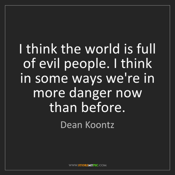 Dean Koontz: I think the world is full of evil people. I think in...