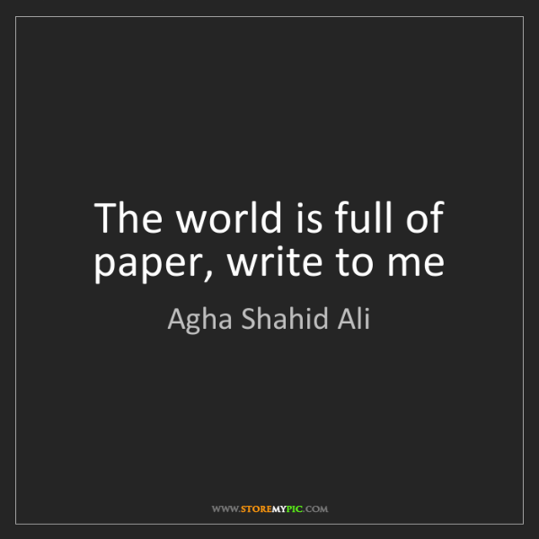 Agha Shahid Ali: The world is full of paper, write to me