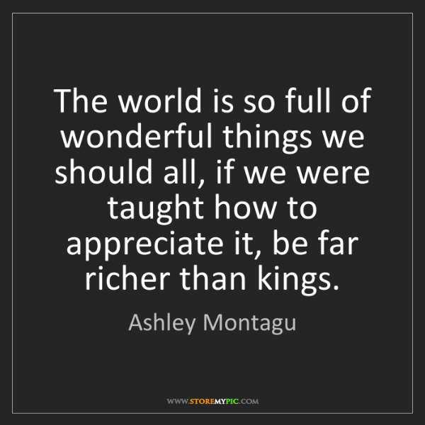 Ashley Montagu: The world is so full of wonderful things we should all,...