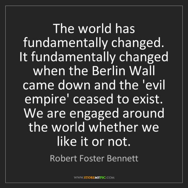Robert Foster Bennett: The world has fundamentally changed. It fundamentally...