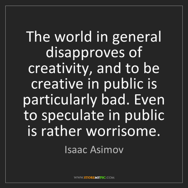 Isaac Asimov: The world in general disapproves of creativity, and to...