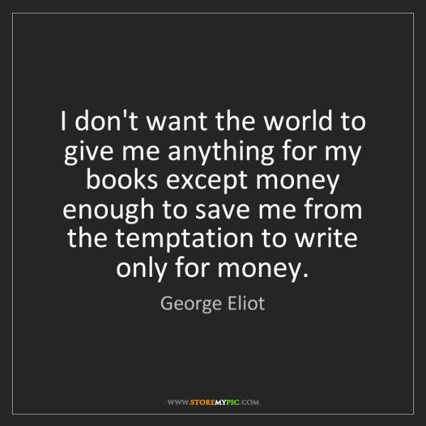 George Eliot: I don't want the world to give me anything for my books...