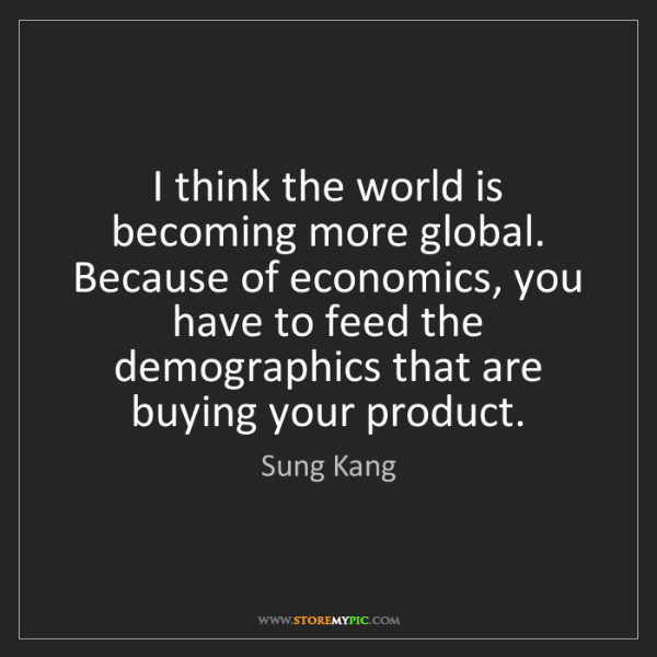 Sung Kang: I think the world is becoming more global. Because of...
