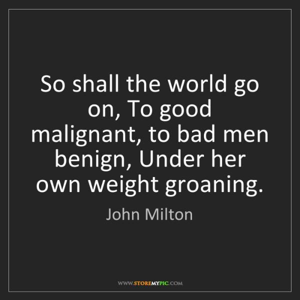 John Milton: So shall the world go on, To good malignant, to bad men...