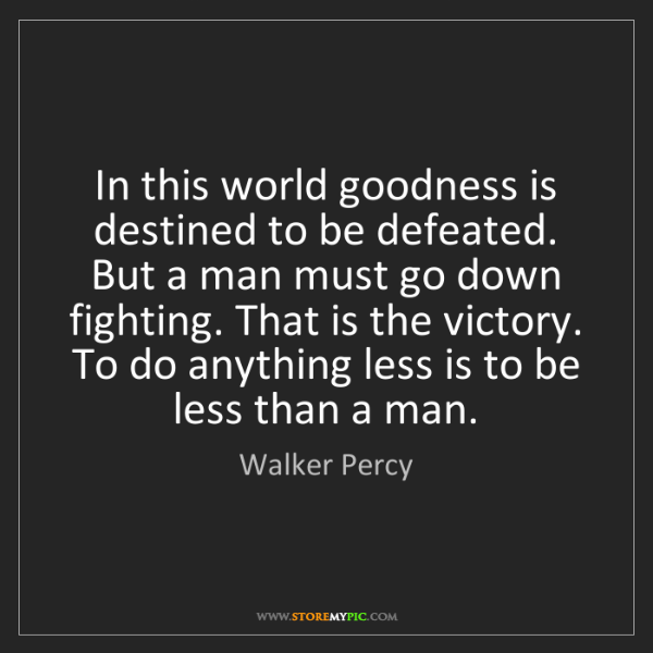 Walker Percy: In this world goodness is destined to be defeated. But...