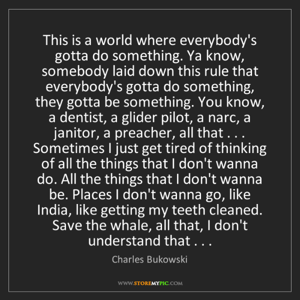 Charles Bukowski: This is a world where everybody's gotta do something....