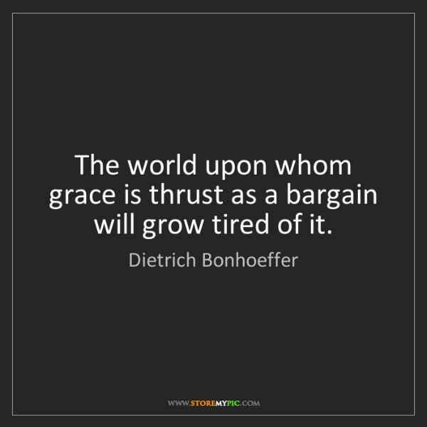 Dietrich Bonhoeffer: The world upon whom grace is thrust as a bargain will...