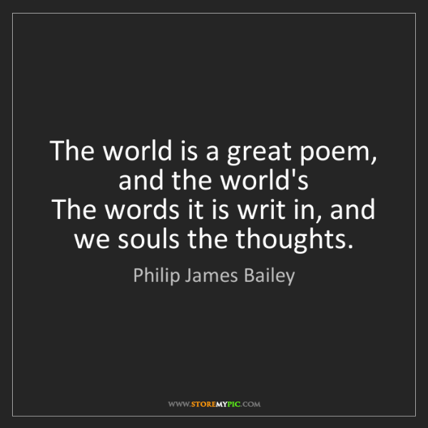 Philip James Bailey: The world is a great poem, and the world's  The words...