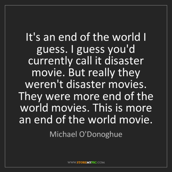 Michael O'Donoghue: It's an end of the world I guess. I guess you'd currently...