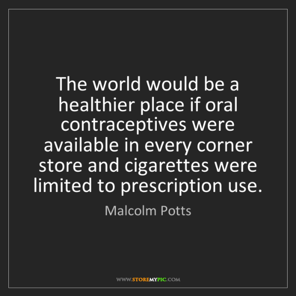 Malcolm Potts: The world would be a healthier place if oral contraceptives...