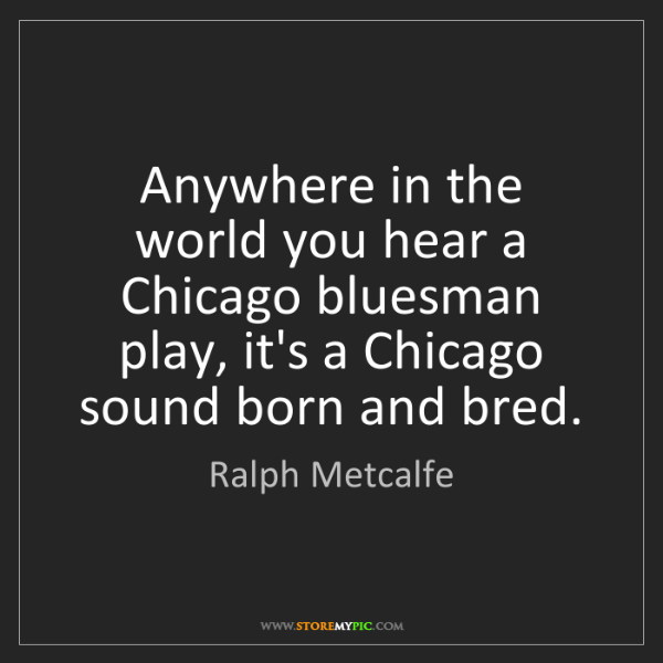 Ralph Metcalfe: Anywhere in the world you hear a Chicago bluesman play,...