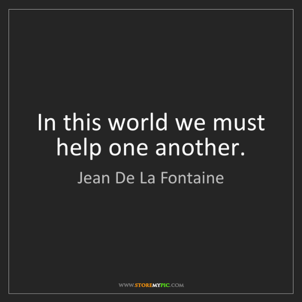 Jean De La Fontaine: In this world we must help one another.
