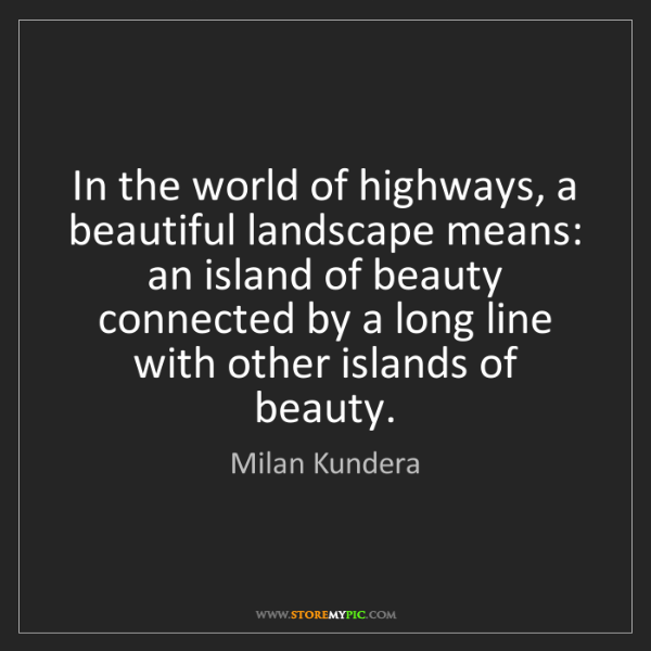 Milan Kundera: In the world of highways, a beautiful landscape means:...