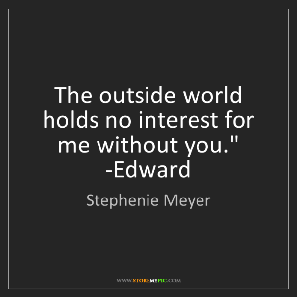 Stephenie Meyer: 'The outside world holds no interest for me without you.'...