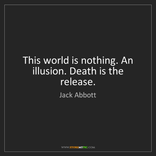 Jack Abbott: This world is nothing. An illusion. Death is the release.