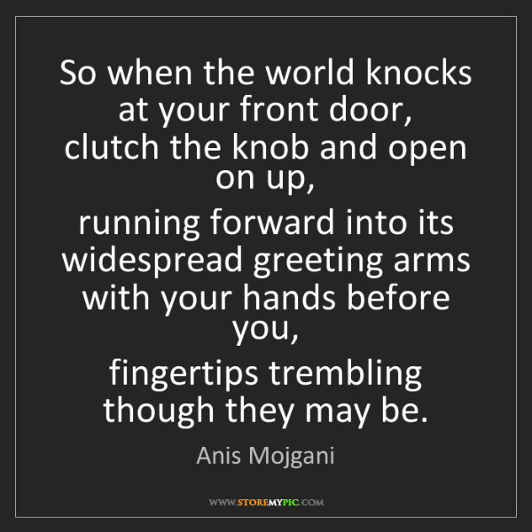 Anis Mojgani: So when the world knocks at your front door,   clutch...