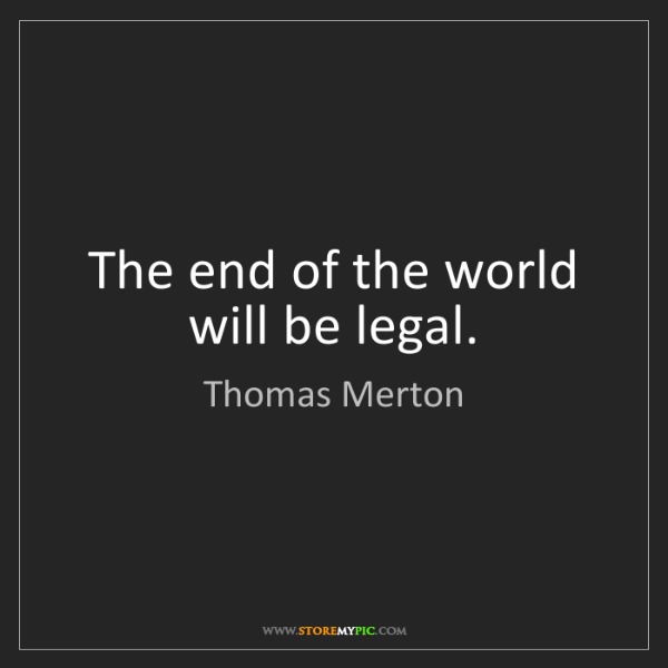 Thomas Merton: The end of the world will be legal.