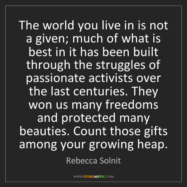 Rebecca Solnit: The world you live in is not a given; much of what is...