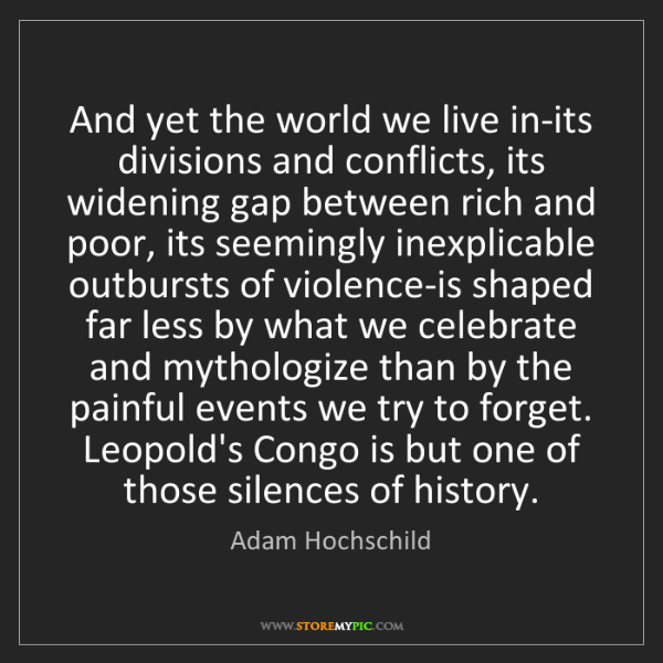 Adam Hochschild: And yet the world we live in-its divisions and conflicts,...
