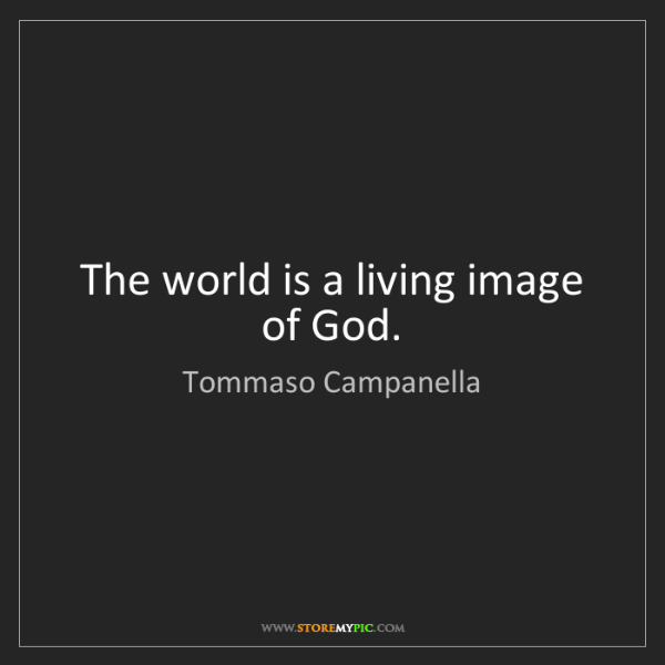 Tommaso Campanella: The world is a living image of God.